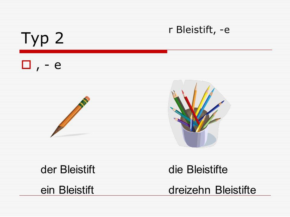 Typ 2, - e der Bleistift ein Bleistift die Bleistifte dreizehn Bleistifte r Bleistift, -e