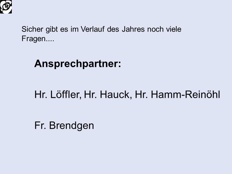 Ansprechpartner: Hr. Löffler, Hr. Hauck, Hr. Hamm-Reinöhl Fr. Brendgen Sicher gibt es im Verlauf des Jahres noch viele Fragen....