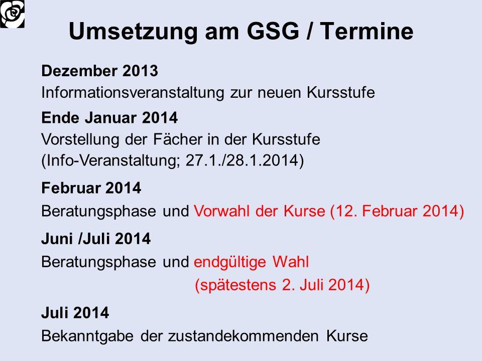 Umsetzung am GSG / Termine Dezember 2013 Informationsveranstaltung zur neuen Kursstufe Ende Januar 2014 Vorstellung der Fächer in der Kursstufe (Info-