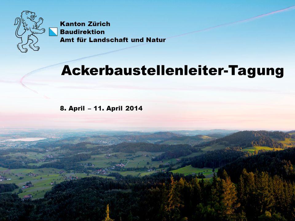 Kanton Zürich Baudirektion Amt für Landschaft und Natur 8. April – 11. April 2014 Ackerbaustellenleiter-Tagung