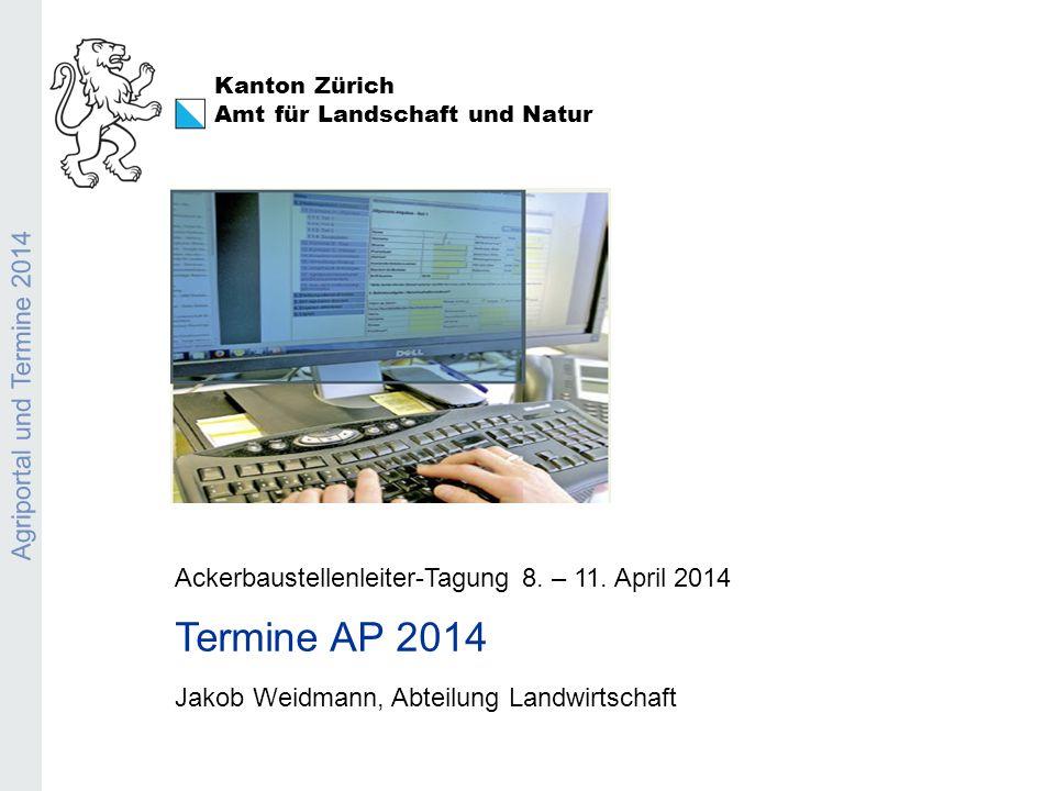 Kanton Zürich Amt für Landschaft und Natur Agriportal und Termine 2014 Ackerbaustellenleiter-Tagung 8. – 11. April 2014 Termine AP 2014 Jakob Weidmann
