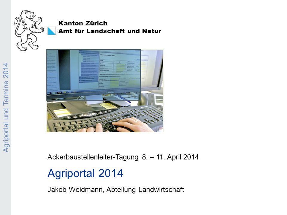 Kanton Zürich Amt für Landschaft und Natur Agriportal und Termine 2014 Ackerbaustellenleiter-Tagung 8. – 11. April 2014 Agriportal 2014 Jakob Weidmann