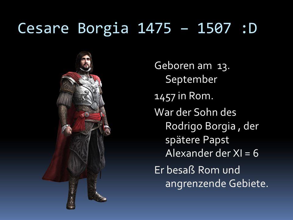 Cesare Borgia 1475 – 1507 :D Geboren am 13. September 1457 in Rom. War der Sohn des Rodrigo Borgia, der spätere Papst Alexander der XI = 6 Er besaß Ro
