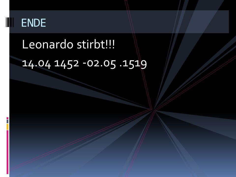 Leonardo stirbt!!! 14.04 1452 -02.05.1519 ENDE