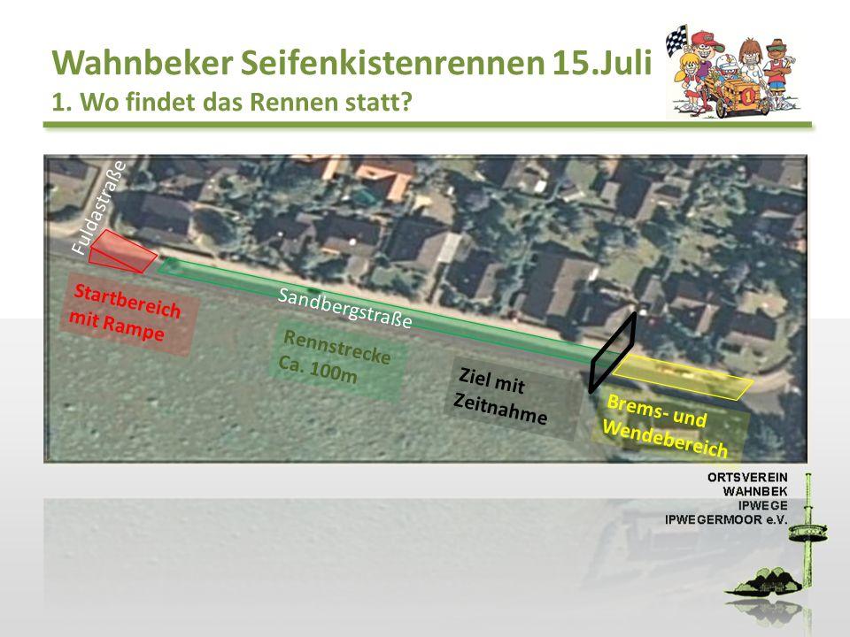Wahnbeker Seifenkistenrennen 15.Juli 1. Wo findet das Rennen statt? Startbereich mit Rampe Rennstrecke Ca. 100m Ziel mit Zeitnahme Brems- und Wendeber