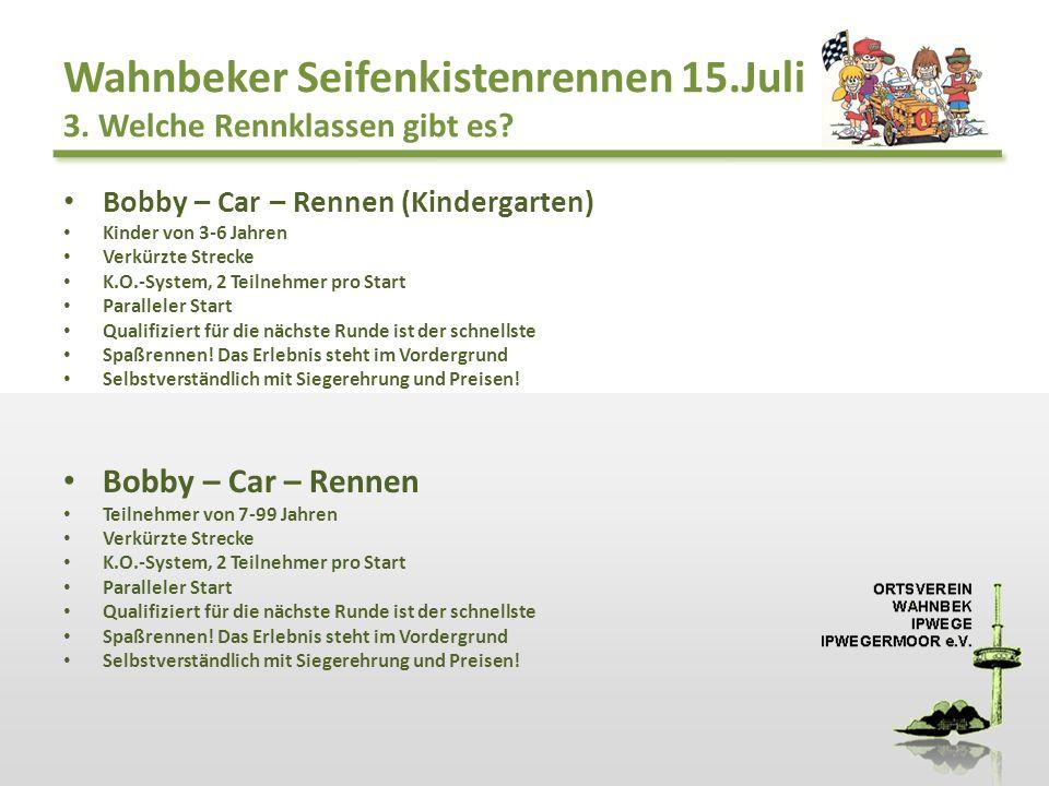 Wahnbeker Seifenkistenrennen 15.Juli 3. Welche Rennklassen gibt es? Bobby – Car – Rennen (Kindergarten) Kinder von 3-6 Jahren Verkürzte Strecke K.O.-S