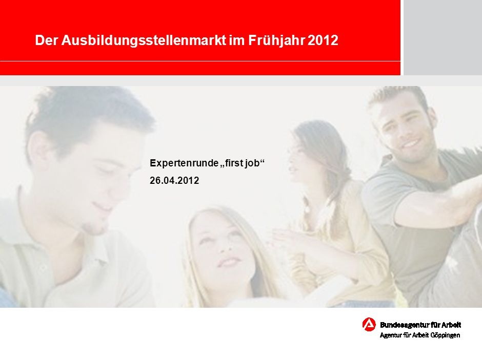 Marketing – Chancen und Herausforderungen für die BA Der Ausbildungsstellenmarkt im Frühjahr 2012 Expertenrunde first job 26.04.2012