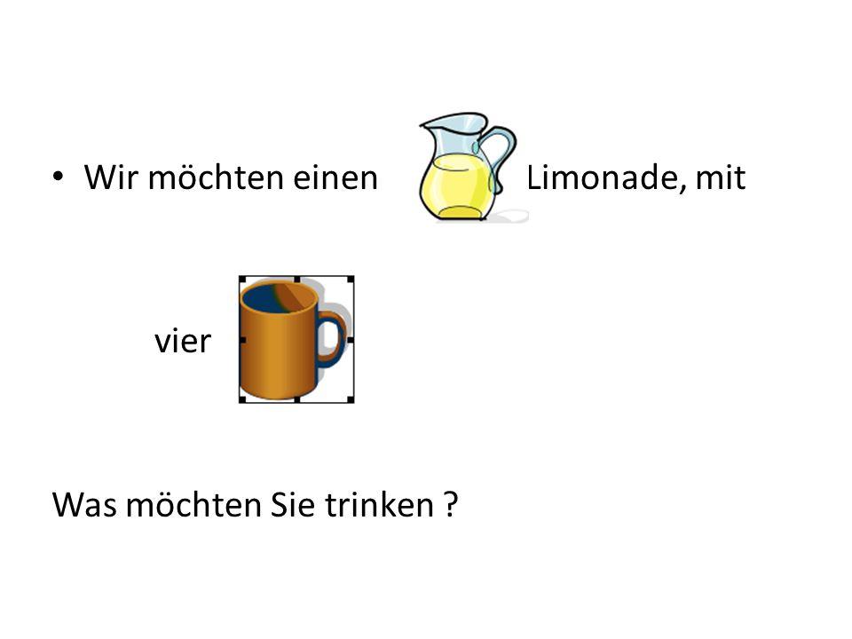 Wir möchten einen Limonade, mit vier Was möchten Sie trinken ?