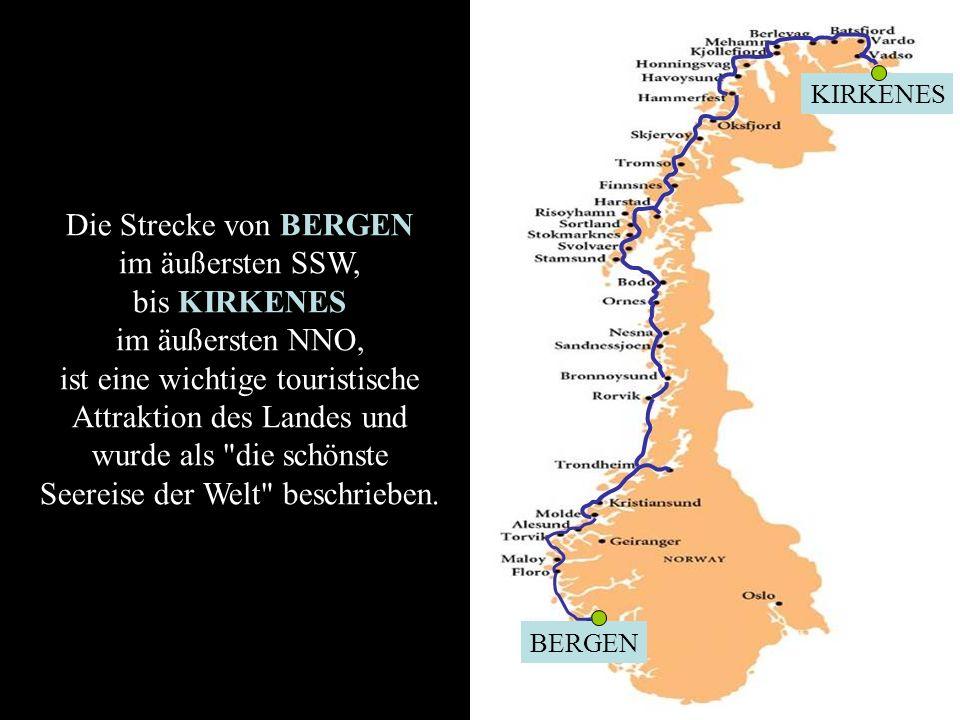 BERGEN KIRKENES Die Strecke von BERGEN im äußersten SSW, bis KIRKENES im äußersten NNO, ist eine wichtige touristische Attraktion des Landes und wurde als die schönste Seereise der Welt beschrieben.