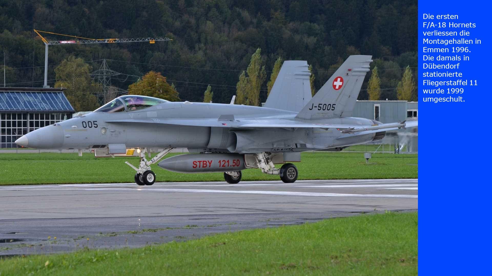 Die ersten F/A-18 Hornets verliessen die Montagehallen in Emmen 1996. Die damals in Dübendorf stationierte Fliegerstaffel 11 wurde 1999 umgeschult.