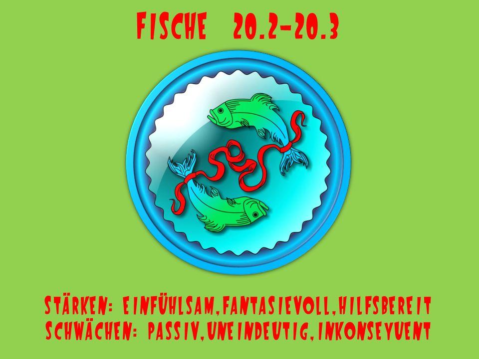 Fische 20.2-20.3 Stärken: einfühlsam,fantasievoll,hilfsbereit Schwächen: passiv,uneindeutig,inkonseyuent