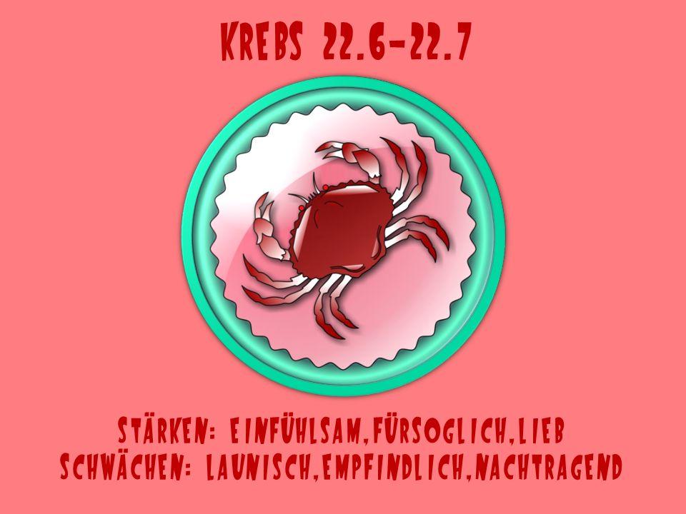 Krebs 22.6-22.7 Stärken: einfühlsam,fürsoglich,lieb Schwächen: launisch,empfindlich,nachtragend