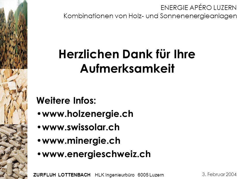 3. Februar 2004 ZURFLUH LOTTENBACH HLK Ingenieurbüro 6005 Luzern ENERGIE APÉRO LUZERN Kombinationen von Holz- und Sonnenenergieanlagen Herzlichen Dank