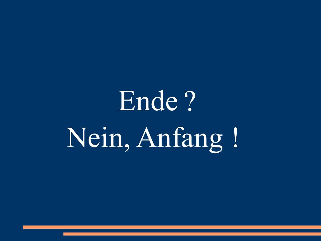 Ende ? Nein, Anfang !