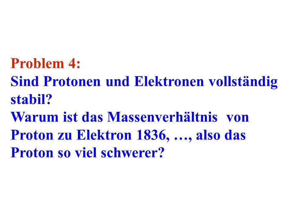 Problem 4: Sind Protonen und Elektronen vollständig stabil? Warum ist das Massenverhältnis von Proton zu Elektron 1836, …, also das Proton so viel sch