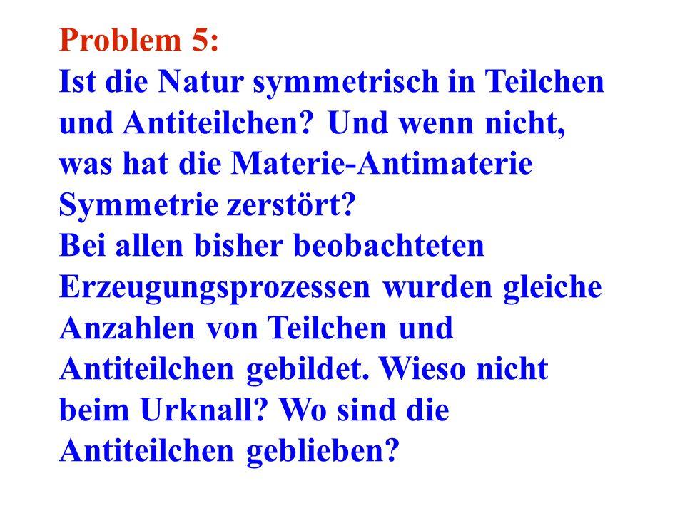Problem 5: Ist die Natur symmetrisch in Teilchen und Antiteilchen? Und wenn nicht, was hat die Materie-Antimaterie Symmetrie zerstört? Bei allen bishe