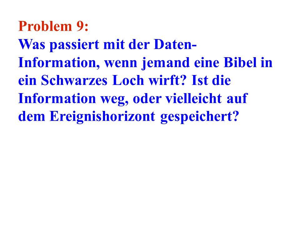 Problem 9: Was passiert mit der Daten- Information, wenn jemand eine Bibel in ein Schwarzes Loch wirft? Ist die Information weg, oder vielleicht auf d