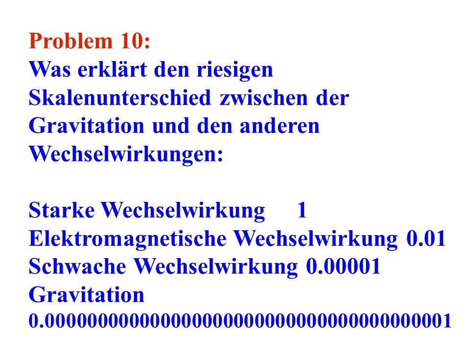 Problem 10: Was erklärt den riesigen Skalenunterschied zwischen der Gravitation und den anderen Wechselwirkungen: Starke Wechselwirkung 1 Elektromagne