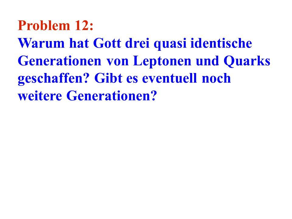 Problem 12: Warum hat Gott drei quasi identische Generationen von Leptonen und Quarks geschaffen? Gibt es eventuell noch weitere Generationen?