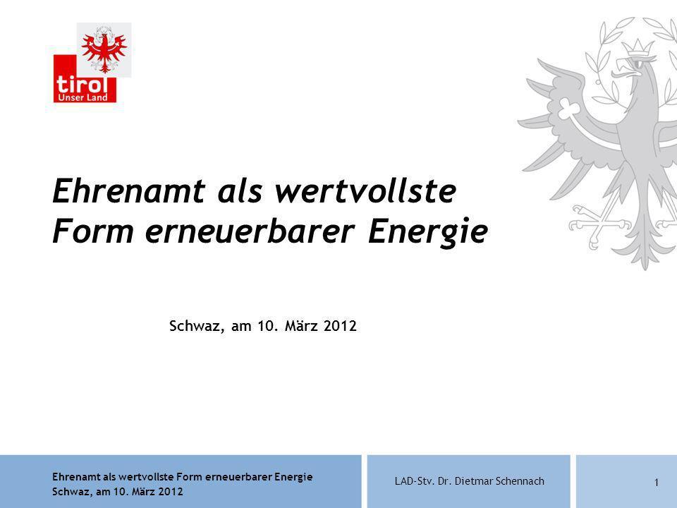 Ehrenamt als wertvollste Form erneuerbarer Energie Schwaz, am 10. März 2012 LAD-Stv. Dr. Dietmar Schennach 1 Ehrenamt als wertvollste Form erneuerbare
