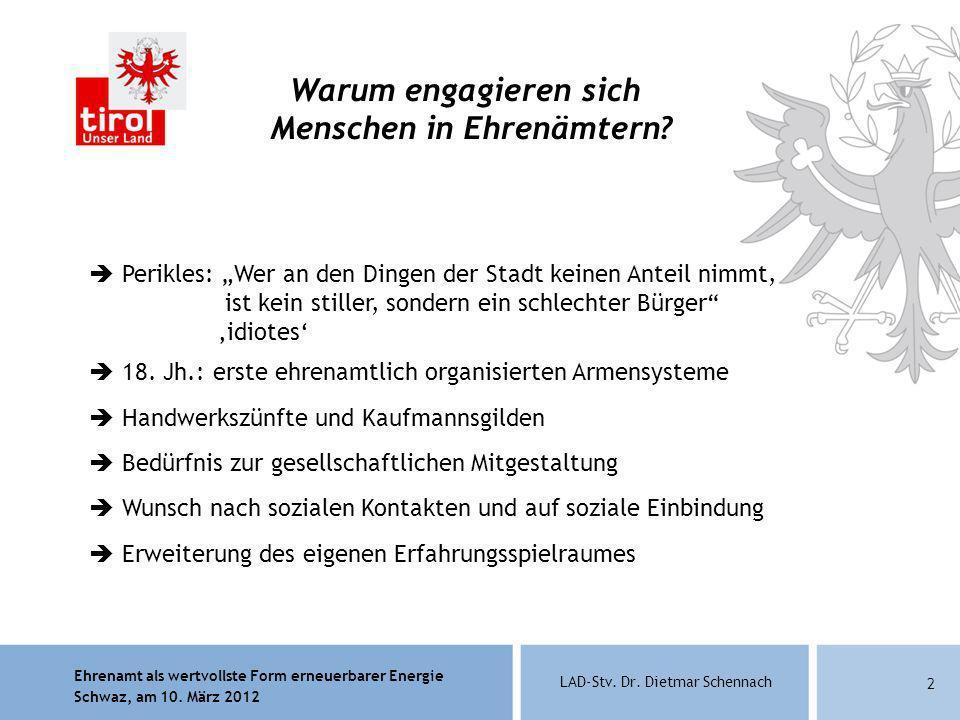 Ehrenamt als wertvollste Form erneuerbarer Energie Schwaz, am 10. März 2012 LAD-Stv. Dr. Dietmar Schennach 2 Warum engagieren sich Menschen in Ehrenäm