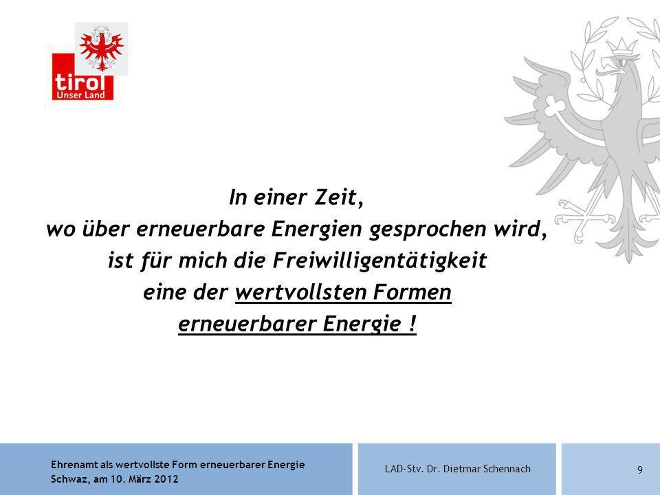 Ehrenamt als wertvollste Form erneuerbarer Energie Schwaz, am 10. März 2012 LAD-Stv. Dr. Dietmar Schennach 9 In einer Zeit, wo über erneuerbare Energi