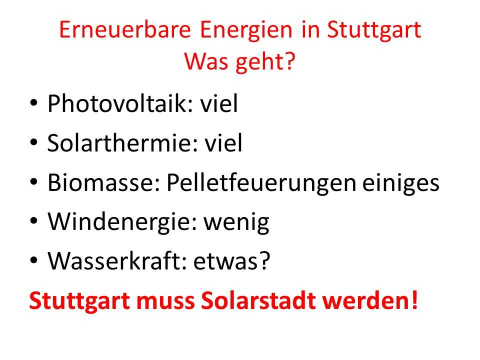 Erneuerbare Energien in Stuttgart Was geht? Photovoltaik: viel Solarthermie: viel Biomasse: Pelletfeuerungen einiges Windenergie: wenig Wasserkraft: e