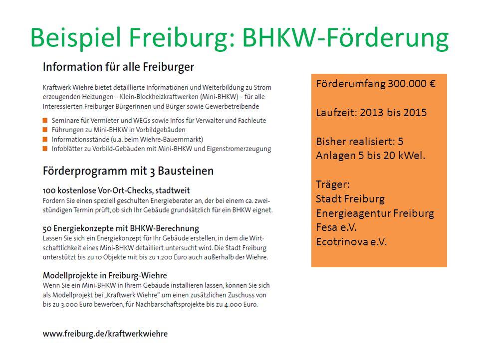 Beispiel Freiburg: BHKW-Förderung Förderumfang 300.000 Laufzeit: 2013 bis 2015 Bisher realisiert: 5 Anlagen 5 bis 20 kWel. Träger: Stadt Freiburg Ener