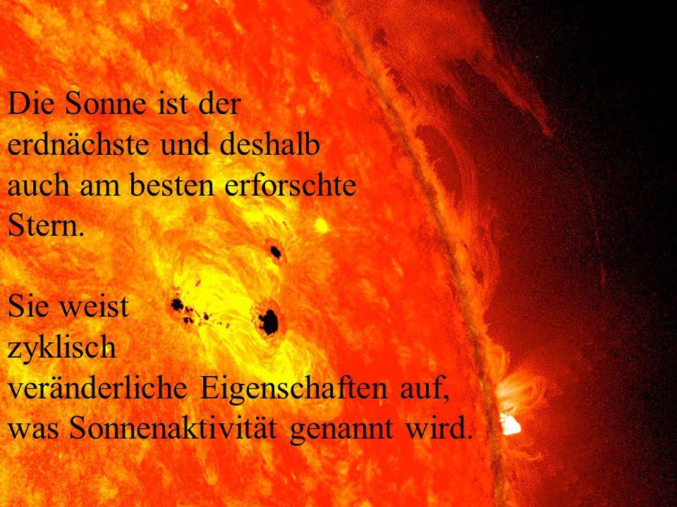 Die Sonne ist der erdnächste und deshalb auch am besten erforschte Stern. Sie weist zyklisch veränderliche Eigenschaften auf, was Sonnenaktivität gena