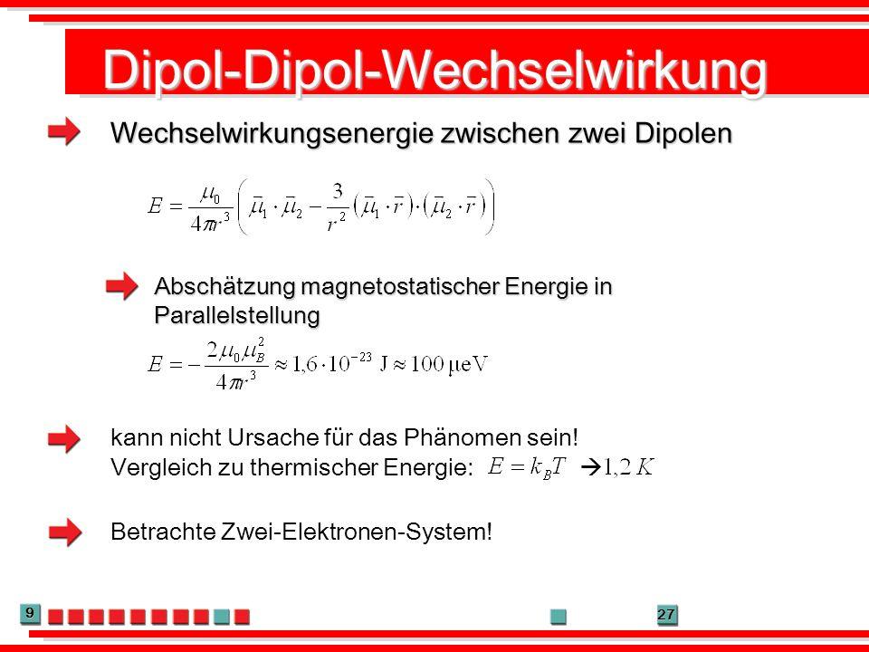 9 27 Dipol-Dipol-Wechselwirkung Wechselwirkungsenergie zwischen zwei Dipolen Abschätzung magnetostatischer Energie in Parallelstellung kann nicht Ursa