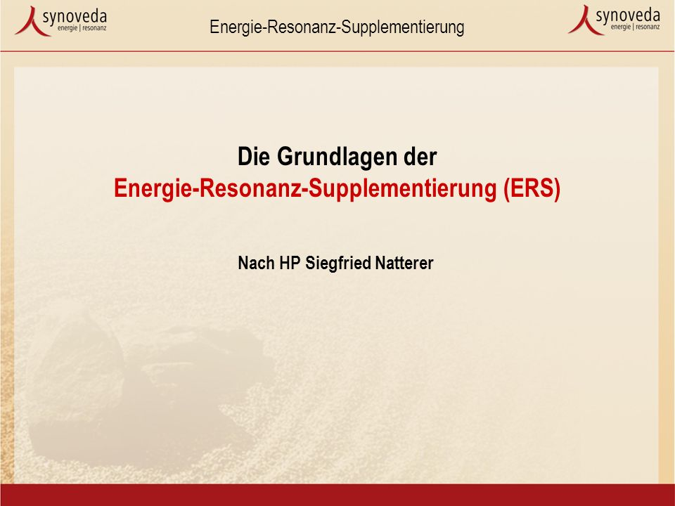Energie-Resonanz-Supplementierung Die Grundlagen der Energie-Resonanz-Supplementierung (ERS) Nach HP Siegfried Natterer