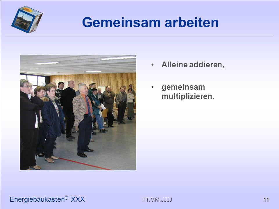 11TT.MM.JJJJ Energiebaukasten ® XXX Alleine addieren, gemeinsam multiplizieren. Gemeinsam arbeiten