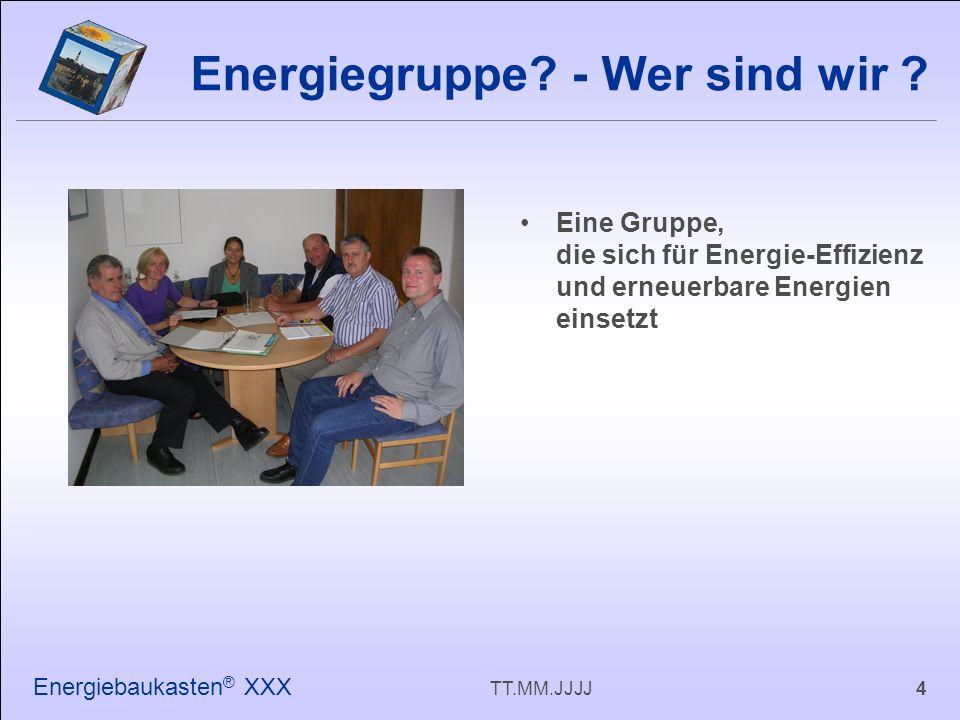 4TT.MM.JJJJ Energiebaukasten ® XXX Eine Gruppe, die sich für Energie-Effizienz und erneuerbare Energien einsetzt Energiegruppe.