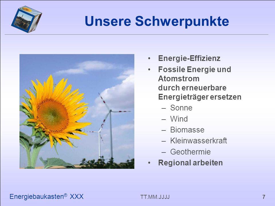 7TT.MM.JJJJ Energiebaukasten ® XXX Energie-Effizienz Fossile Energie und Atomstrom durch erneuerbare Energieträger ersetzen –Sonne –Wind –Biomasse –Kleinwasserkraft –Geothermie Regional arbeiten Unsere Schwerpunkte