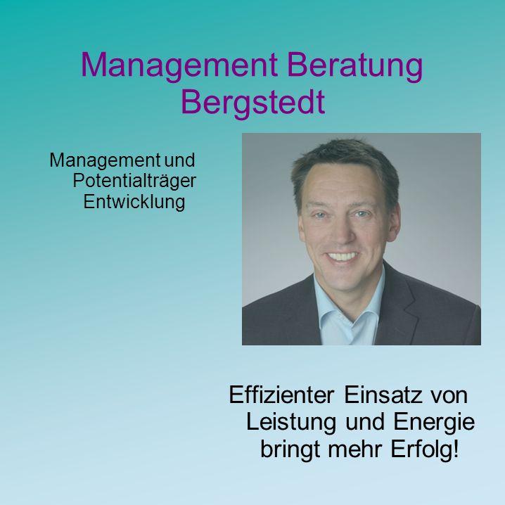 Management Beratung Bergstedt Management und Potentialträger Entwicklung Effizienter Einsatz von Leistung und Energie bringt mehr Erfolg!