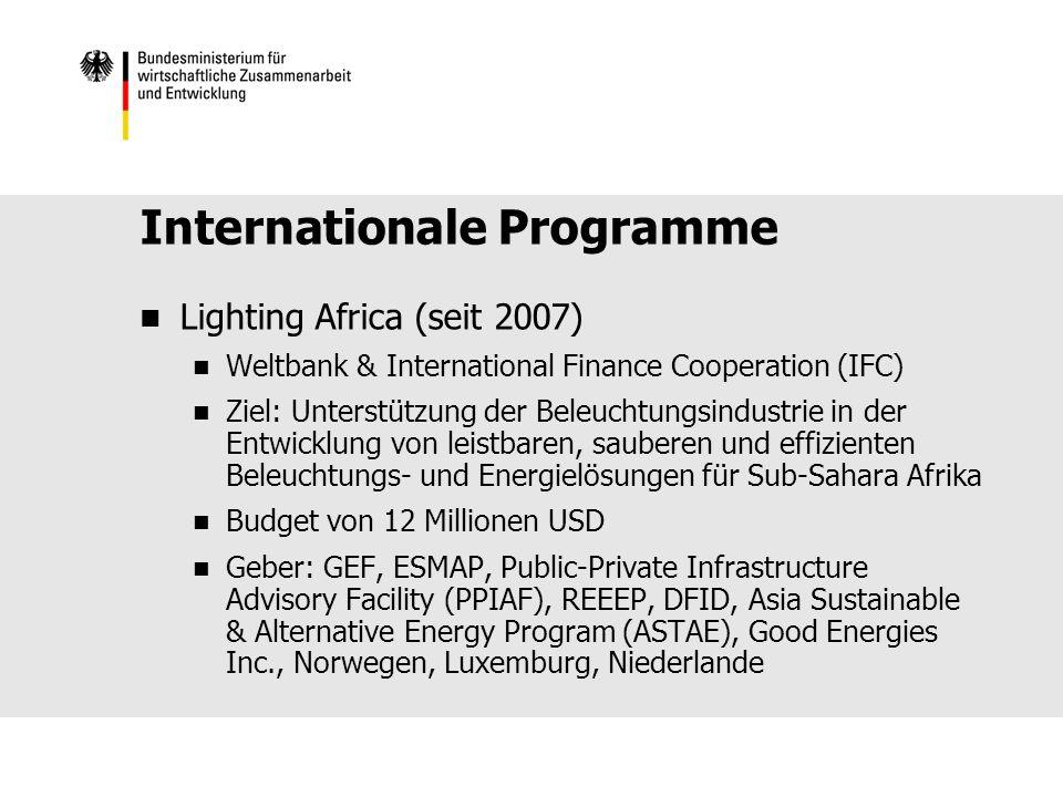 Internationale Programme Lighting Africa (seit 2007) Weltbank & International Finance Cooperation (IFC) Ziel: Unterstützung der Beleuchtungsindustrie in der Entwicklung von leistbaren, sauberen und effizienten Beleuchtungs- und Energielösungen für Sub-Sahara Afrika Budget von 12 Millionen USD Geber: GEF, ESMAP, Public-Private Infrastructure Advisory Facility (PPIAF), REEEP, DFID, Asia Sustainable & Alternative Energy Program (ASTAE), Good Energies Inc., Norwegen, Luxemburg, Niederlande