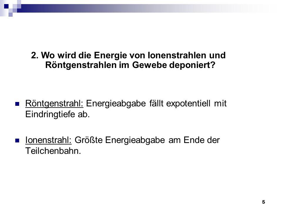 5 Röntgenstrahl: Energieabgabe fällt expotentiell mit Eindringtiefe ab. Ionenstrahl: Größte Energieabgabe am Ende der Teilchenbahn. 2. Wo wird die Ene