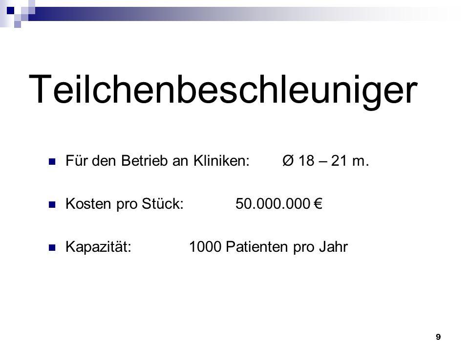 9 Teilchenbeschleuniger Für den Betrieb an Kliniken:Ø 18 – 21 m. Kosten pro Stück:50.000.000 Kapazität:1000 Patienten pro Jahr