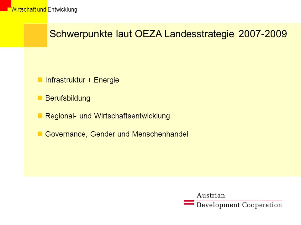 Wirtschaft und Entwicklung Schwerpunkte laut OEZA Landesstrategie 2007-2009 Infrastruktur + Energie Berufsbildung Regional- und Wirtschaftsentwicklung Governance, Gender und Menschenhandel
