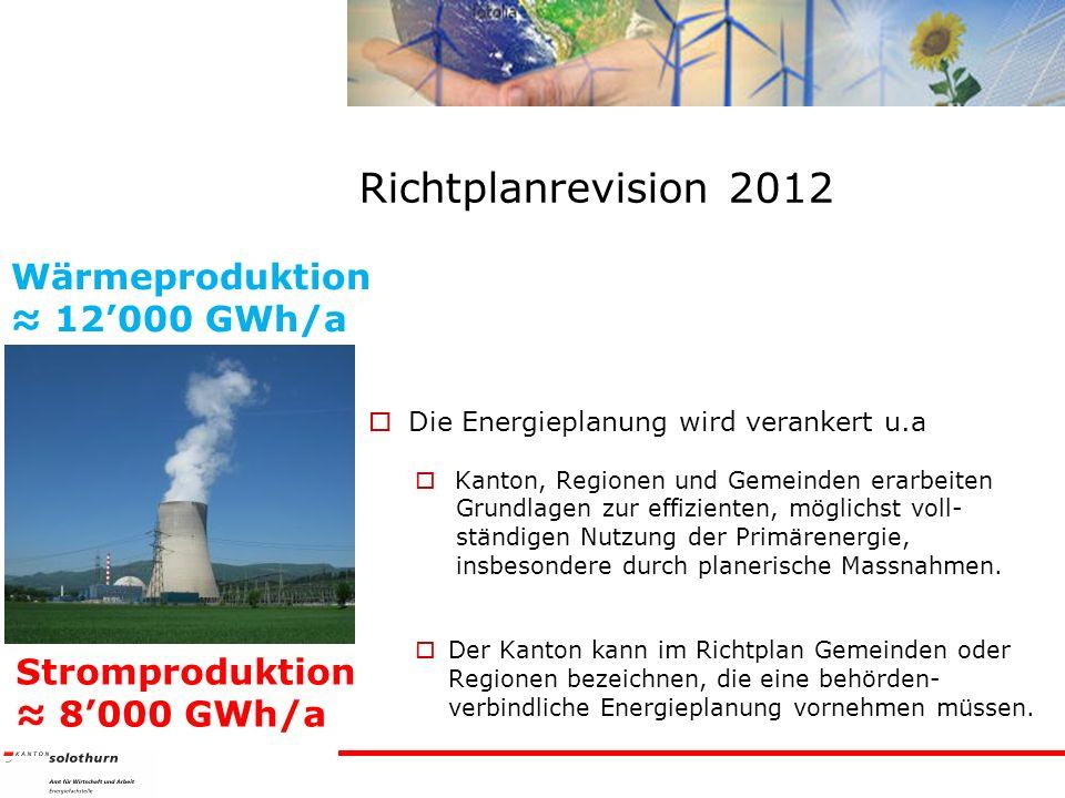 Richtplanrevision 2012 Die Energieplanung wird verankert u.a Kanton, Regionen und Gemeinden erarbeiten Grundlagen zur effizienten, möglichst voll- ständigen Nutzung der Primärenergie, insbesondere durch planerische Massnahmen.