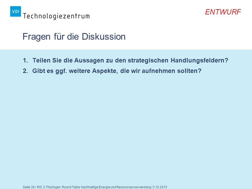 Seite 39 / RIS 3-Thüringen Round Table Nachhaltige Energie und Ressourcenverwendung / 3.12.2013 ENTWURF Abschluss- Roundtable Wir möchten Ihnen gerne die Möglichkeit geben, sich abschließend zum gesamten Dokument zu äußern.