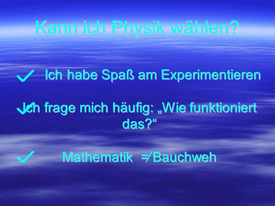 Kann ich Physik wählen? Ich habe Spaß am Experimentieren Ich habe Spaß am Experimentieren Ich frage mich häufig: Wie funktioniert das? Mathematik = Ba
