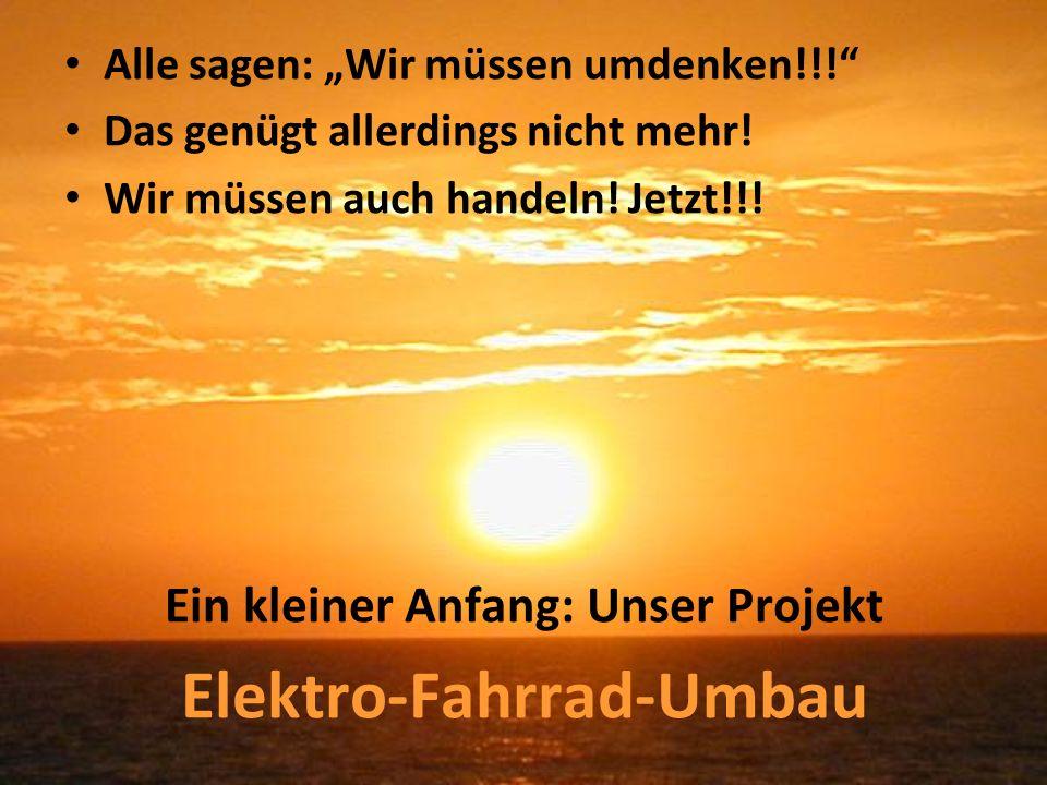 Alle sagen: Wir müssen umdenken!!! Das genügt allerdings nicht mehr! Wir müssen auch handeln! Jetzt!!! Ein kleiner Anfang: Unser Projekt Elektro-Fahrr