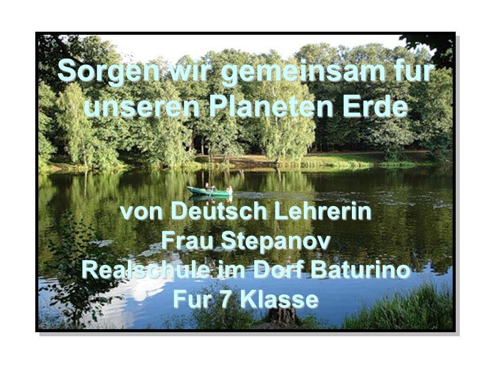 Sorgen wir gemeinsam fur unseren Planeten Erde von Deutsch Lehrerin Frau Stepanov Realschule im Dorf Baturino Fur 7 Klasse Sorgen wir gemeinsam fur un