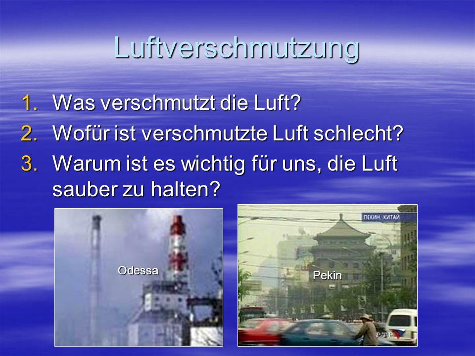 Luftverschmutzung 1.W as verschmutzt die Luft? 2.W ofür ist verschmutzte Luft schlecht? 3.W arum ist es wichtig für uns, die Luft sauber zu halten? Pe