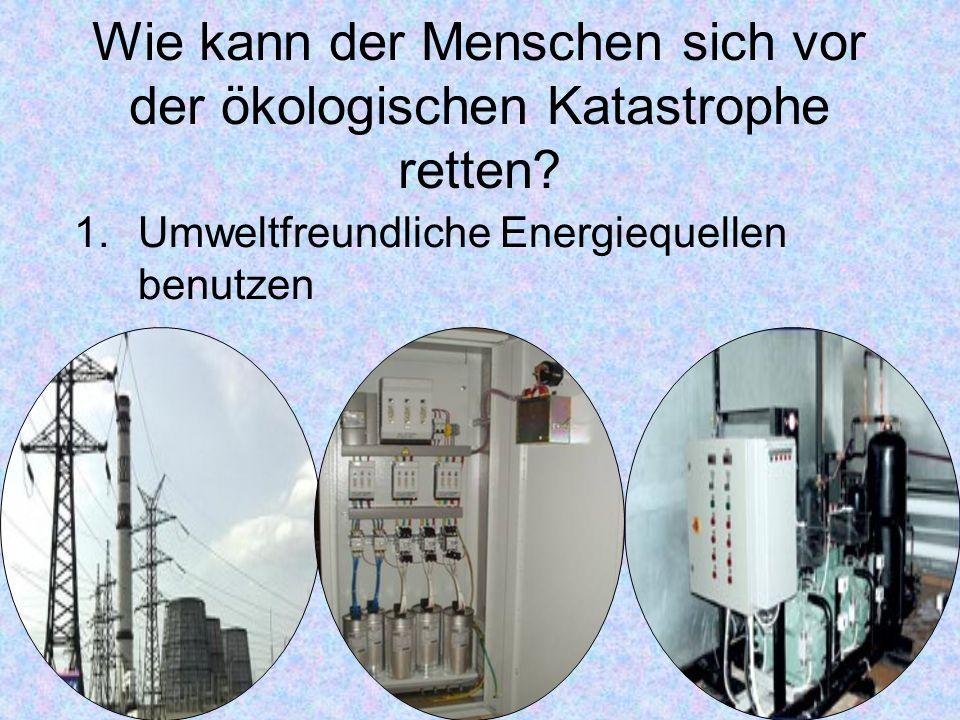 1.Umweltfreundliche Energiequellen benutzen Wie kann der Menschen sich vor der ökologischen Katastrophe retten?