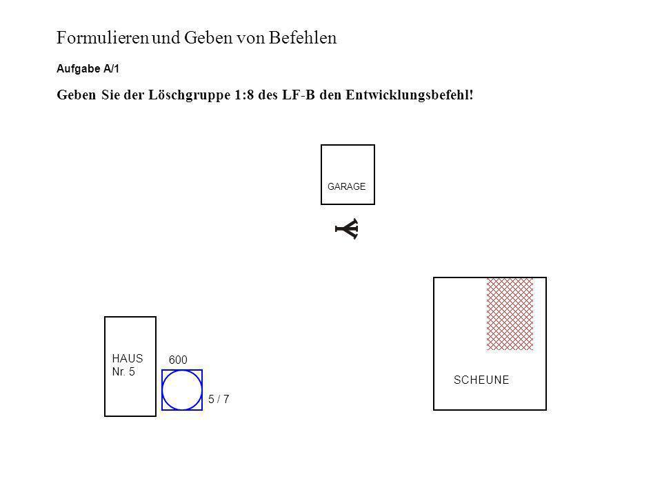 SCHEUNE GARAGE HAUS Nr. 5 600 5 / 7 Aufgabe A/1 Geben Sie der Löschgruppe 1:8 des LF-B den Entwicklungsbefehl! Formulieren und Geben von Befehlen
