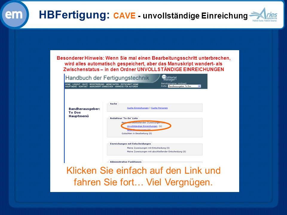 HBFertigung: CAVE - unvollständige Einreichung Besonderer Hinweis: Wenn Sie mal einen Bearbeitungsschritt unterbrechen, wird alles automatisch gespeichert, aber das Manuskript wandert- als Zwischenstatus – in den Ordner UNVOLLSTÄNDIGE EINREICHUNGEN Klicken Sie einfach auf den Link und fahren Sie fort… Viel Vergnügen.