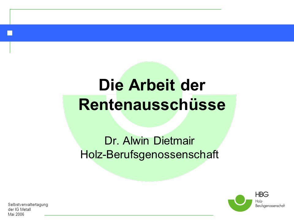 Selbstverwaltertagung der IG Metall Mai 2006 Die Arbeit der Rentenausschüsse Dr. Alwin Dietmair Holz-Berufsgenossenschaft