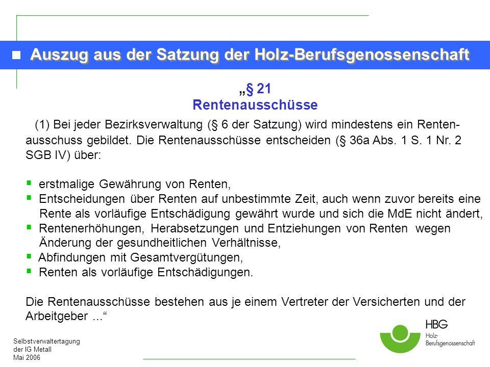Selbstverwaltertagung der IG Metall Mai 2006 Auszug aus der Satzung der Holz-Berufsgenossenschaft § 21 Rentenausschüsse (1) Bei jeder Bezirksverwaltun